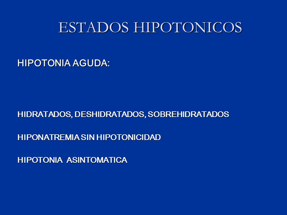 ESTADOS HIPOTONICOS ESTADOS HIPOTONICOS HIPOTONIA AGUDA: HIDRATADOS, DESHIDRATADOS, SOBREHIDRATADOS HIPONATREMIA SIN HIPOTONICIDAD HIPOTONIA ASINTOMATICA