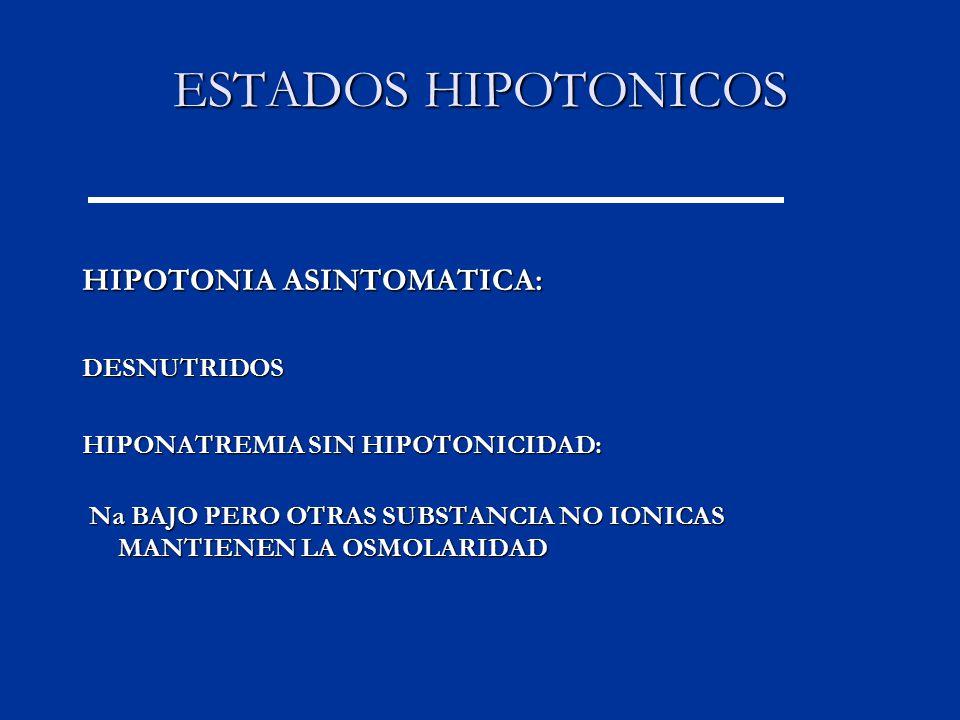 ESTADOS HIPOTONICOS HIPOTONIA ASINTOMATICA: DESNUTRIDOS HIPONATREMIA SIN HIPOTONICIDAD: Na BAJO PERO OTRAS SUBSTANCIA NO IONICAS MANTIENEN LA OSMOLARIDAD Na BAJO PERO OTRAS SUBSTANCIA NO IONICAS MANTIENEN LA OSMOLARIDAD