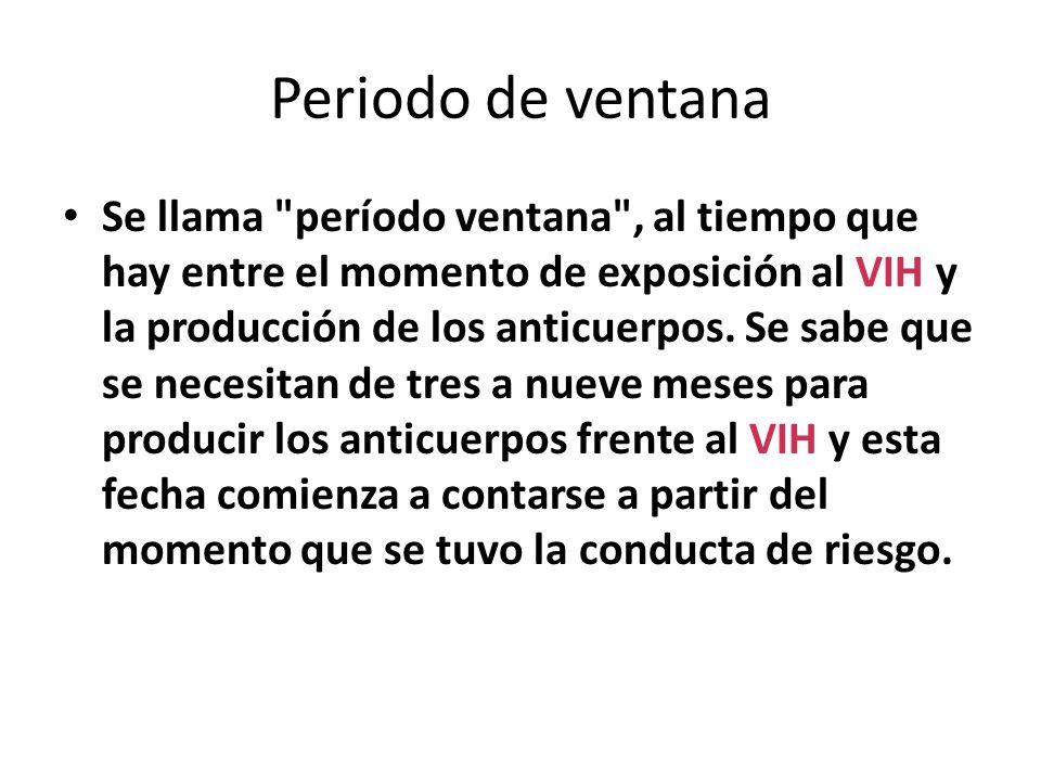 Periodo de ventana Se llama período ventana , al tiempo que hay entre el momento de exposición al VIH y la producción de los anticuerpos.