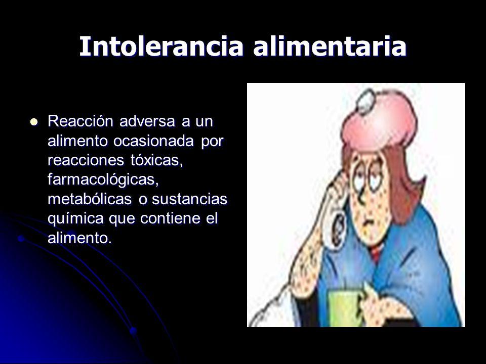 Intolerancia alimentaria Reacción adversa a un alimento ocasionada por reacciones tóxicas, farmacológicas, metabólicas o sustancias química que contiene el alimento.