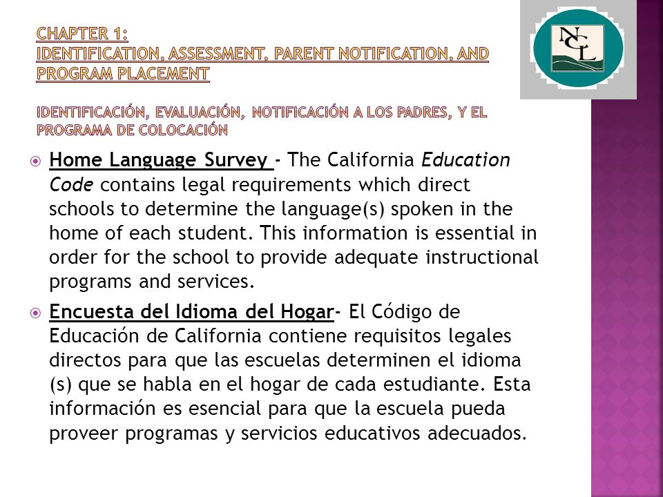  Home Language Survey - The California Education Code contains legal requirements which direct schools to determine the language(s) spoken in the home of each student.