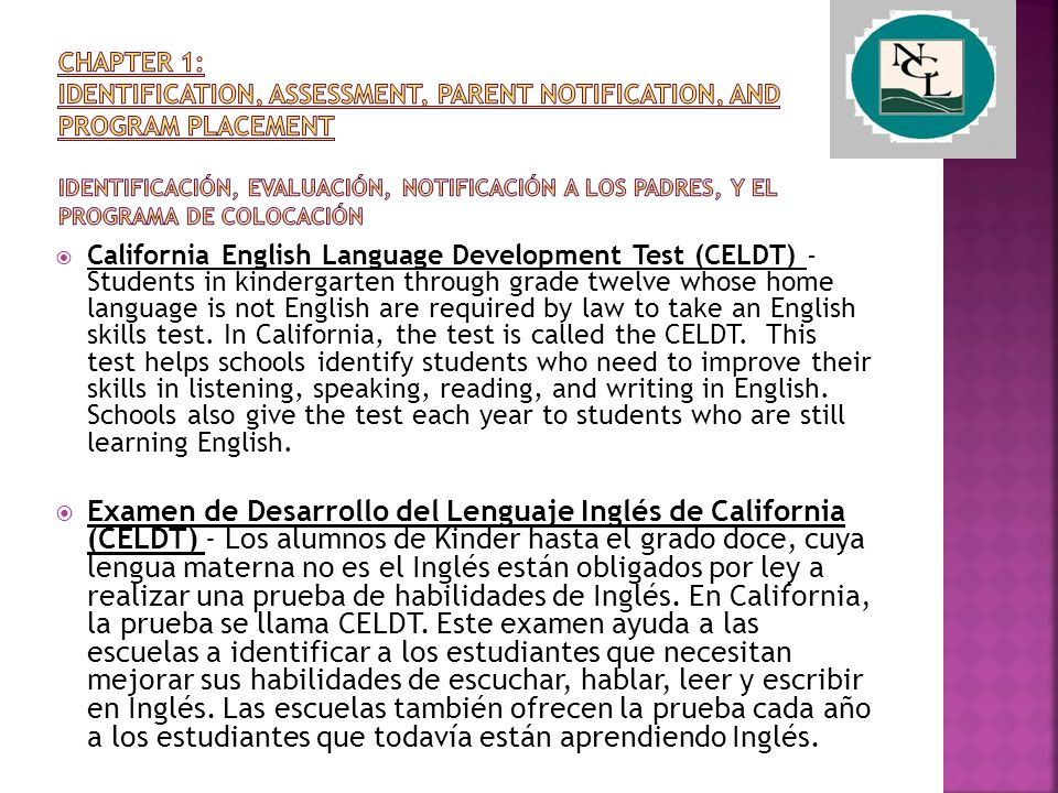  California English Language Development Test (CELDT) - Students in kindergarten through grade twelve whose home language is not English are required by law to take an English skills test.