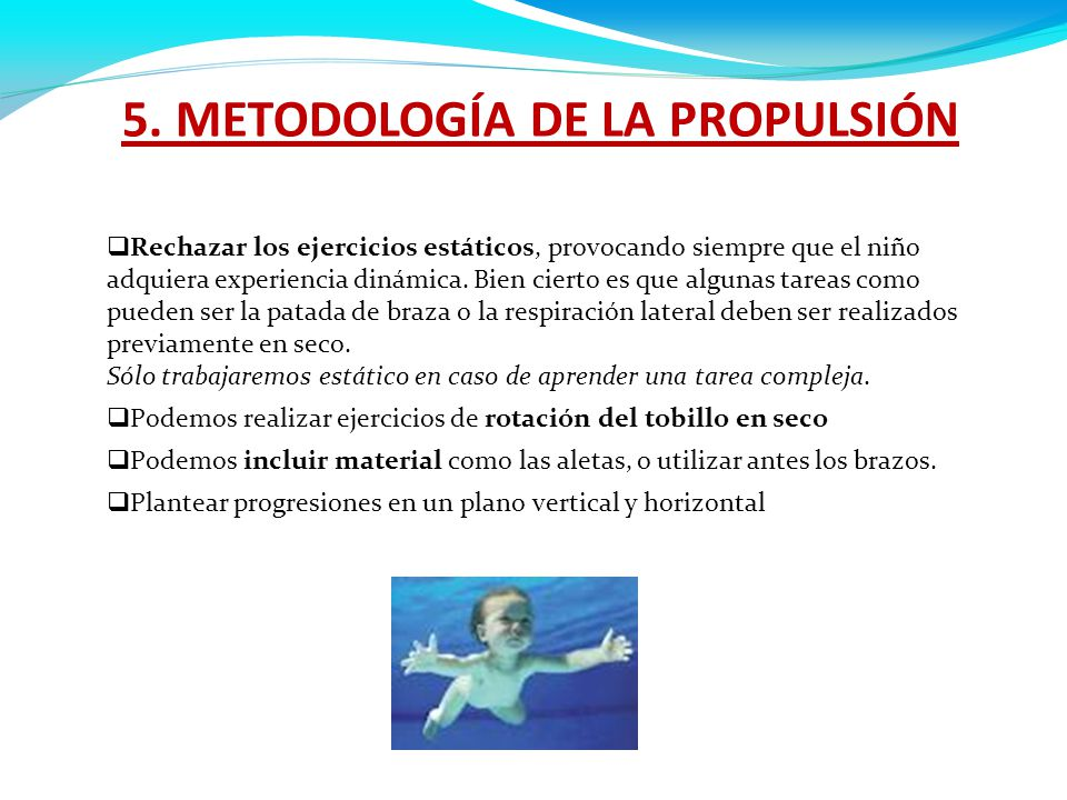 5. METODOLOGÍA DE LA PROPULSIÓN  Rechazar los ejercicios estáticos, provocando siempre que el niño adquiera experiencia dinámica. Bien cierto es que