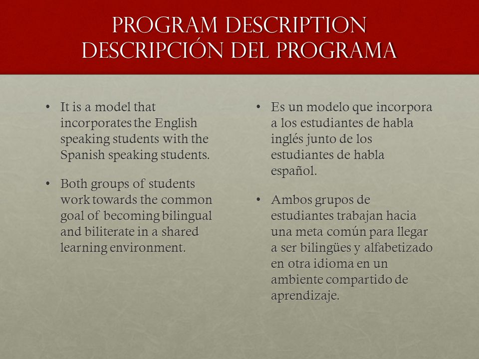 Program Description Descripción del Programa It is a model that incorporates the English speaking students with the Spanish speaking students.It is a model that incorporates the English speaking students with the Spanish speaking students.