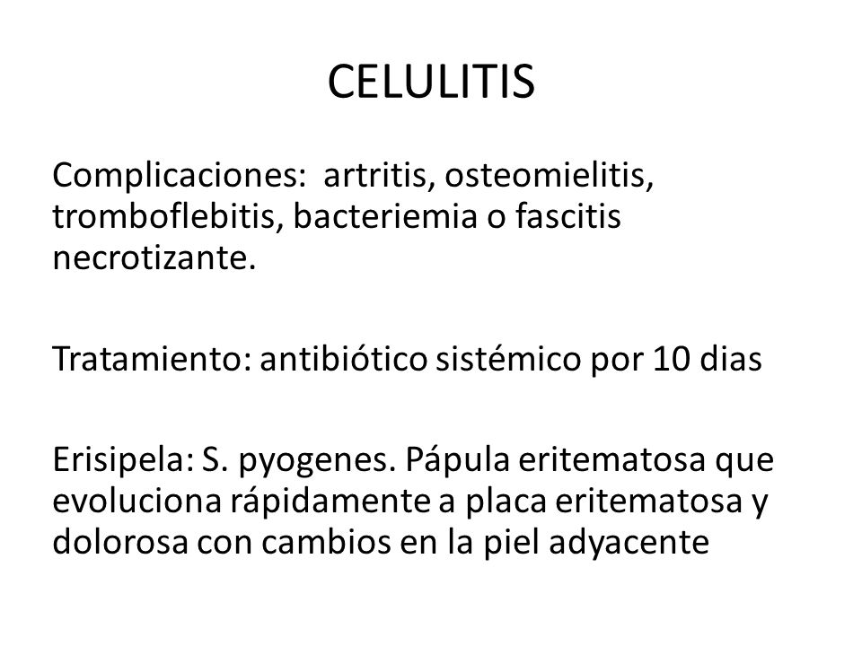 CELULITIS Complicaciones: artritis, osteomielitis, tromboflebitis, bacteriemia o fascitis necrotizante. Tratamiento: antibiótico sistémico por 10 dias