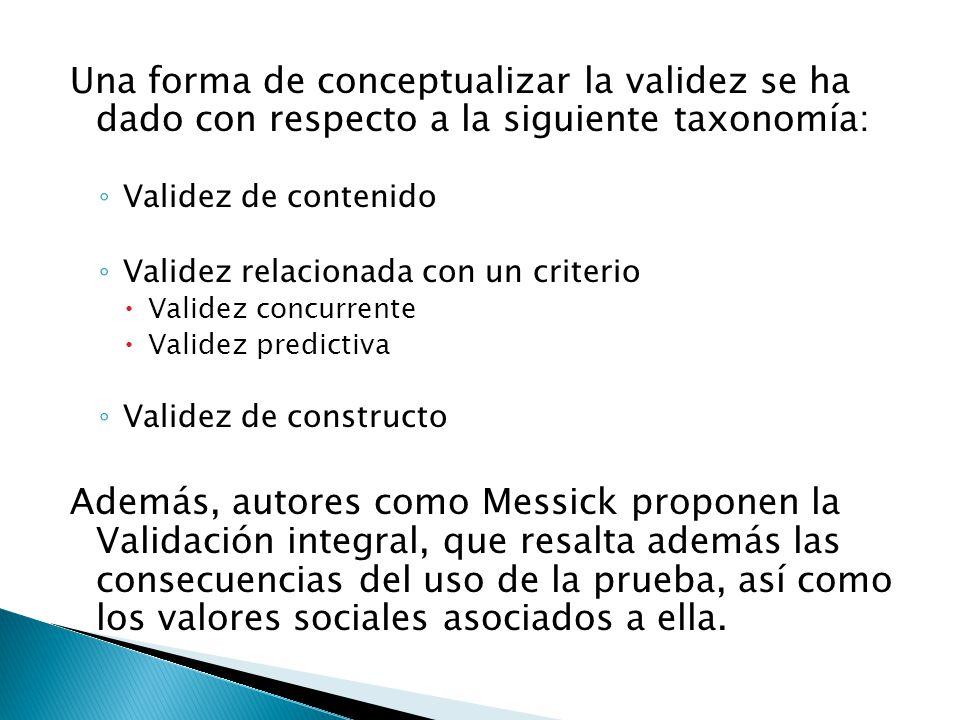 Una forma de conceptualizar la validez se ha dado con respecto a la siguiente taxonomía: ◦ Validez de contenido ◦ Validez relacionada con un criterio