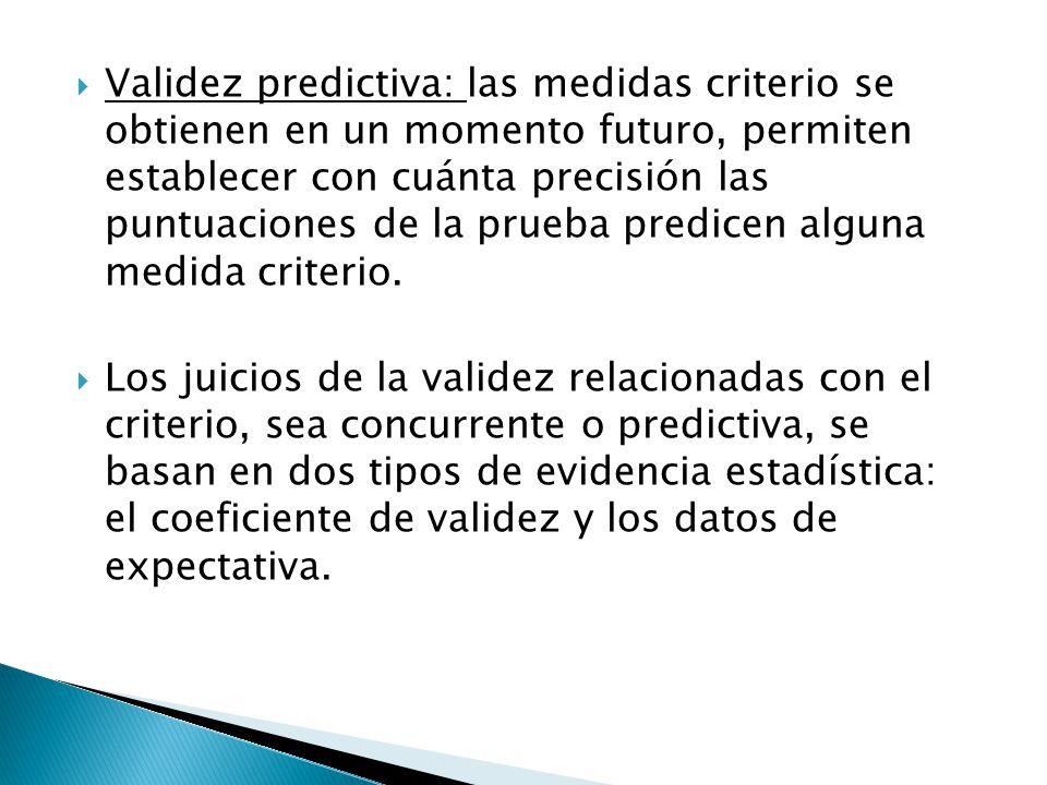  Validez predictiva: las medidas criterio se obtienen en un momento futuro, permiten establecer con cuánta precisión las puntuaciones de la prueba pr