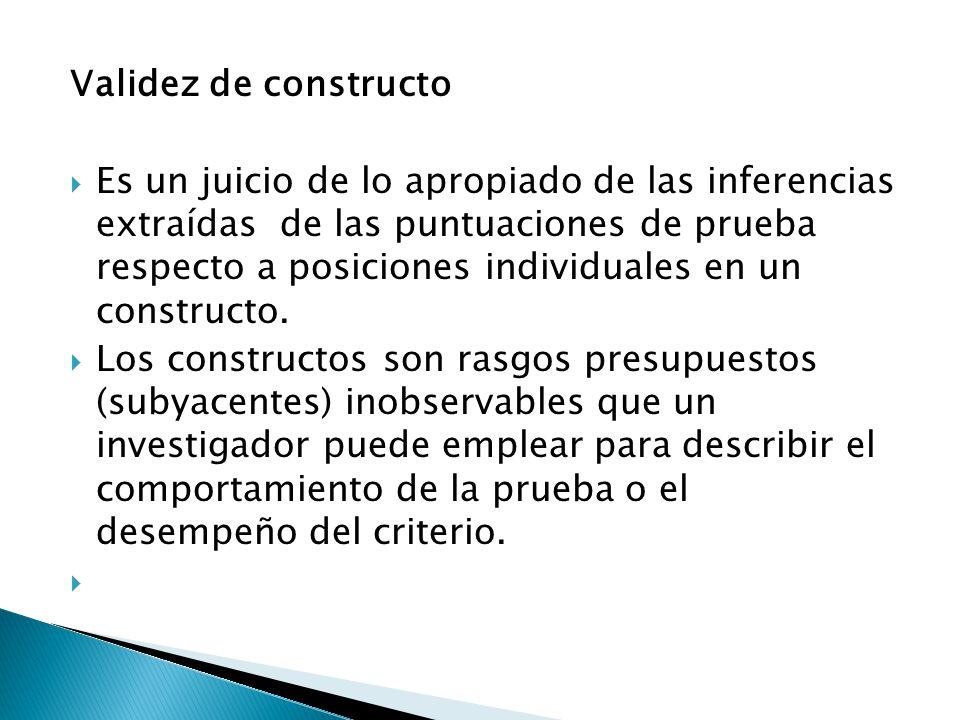 Validez de constructo  Es un juicio de lo apropiado de las inferencias extraídas de las puntuaciones de prueba respecto a posiciones individuales en