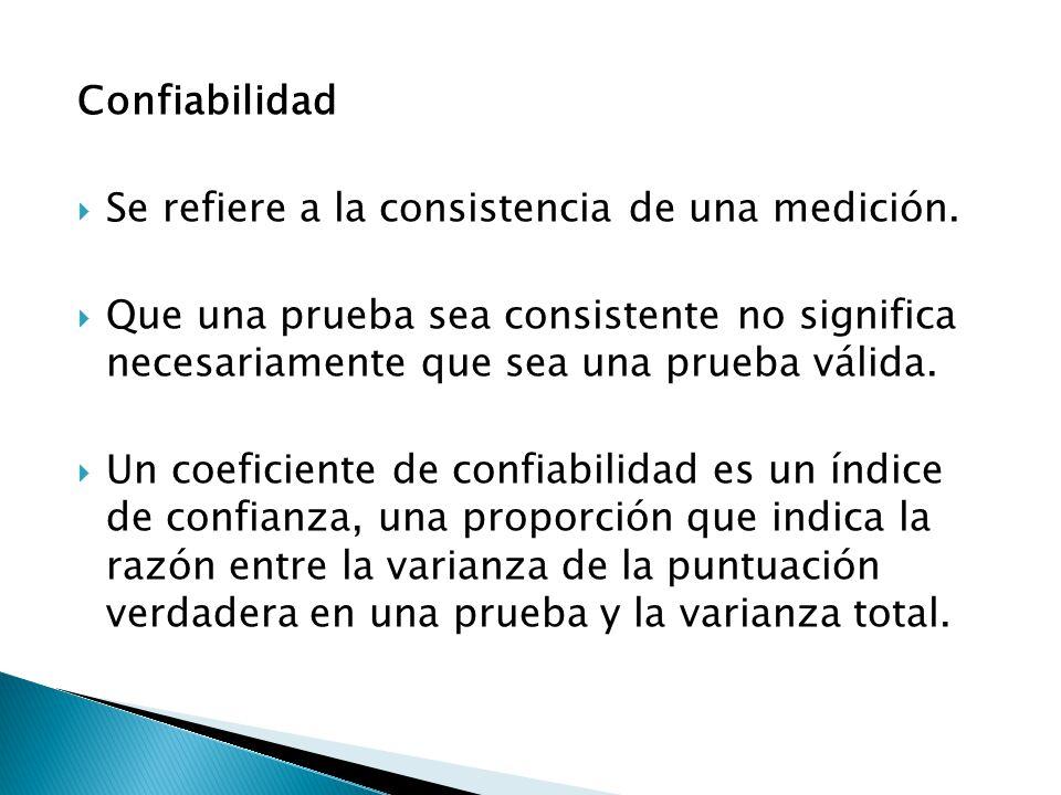 Confiabilidad  Se refiere a la consistencia de una medición.  Que una prueba sea consistente no significa necesariamente que sea una prueba válida.