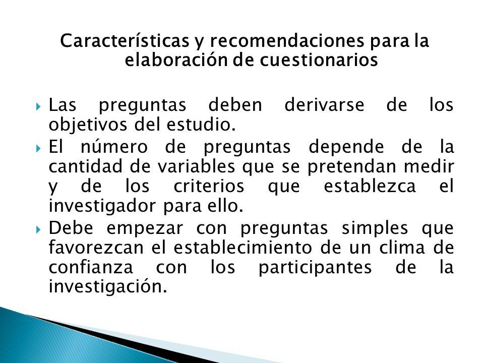 Características y recomendaciones para la elaboración de cuestionarios  Las preguntas deben derivarse de los objetivos del estudio.  El número de pr