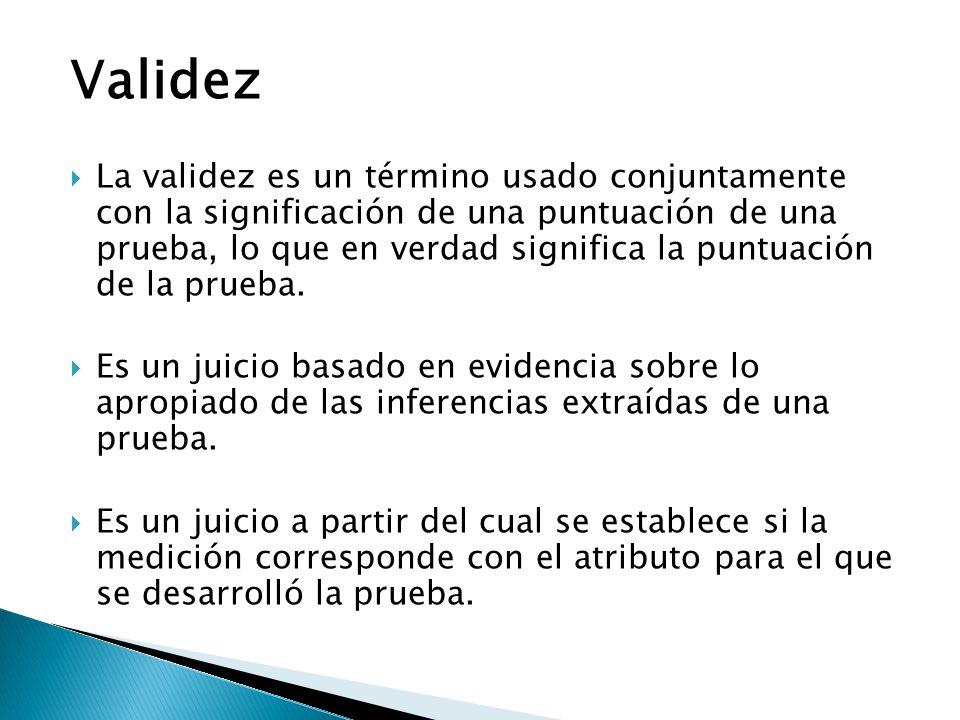 Validez  La validez es un término usado conjuntamente con la significación de una puntuación de una prueba, lo que en verdad significa la puntuación