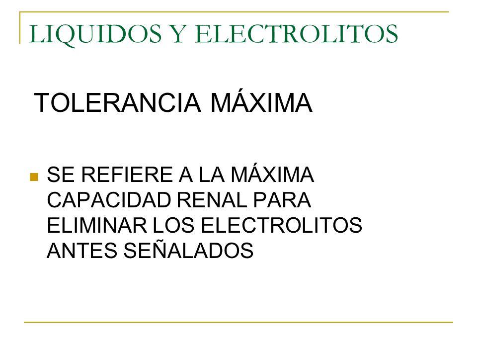 LIQUIDOS Y ELECTROLITOS TOLERANCIA MÁXIMA SE REFIERE A LA MÁXIMA CAPACIDAD RENAL PARA ELIMINAR LOS ELECTROLITOS ANTES SEÑALADOS