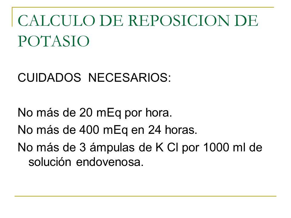 CALCULO DE REPOSICION DE POTASIO CUIDADOS NECESARIOS: No más de 20 mEq por hora. No más de 400 mEq en 24 horas. No más de 3 ámpulas de K Cl por 1000 m