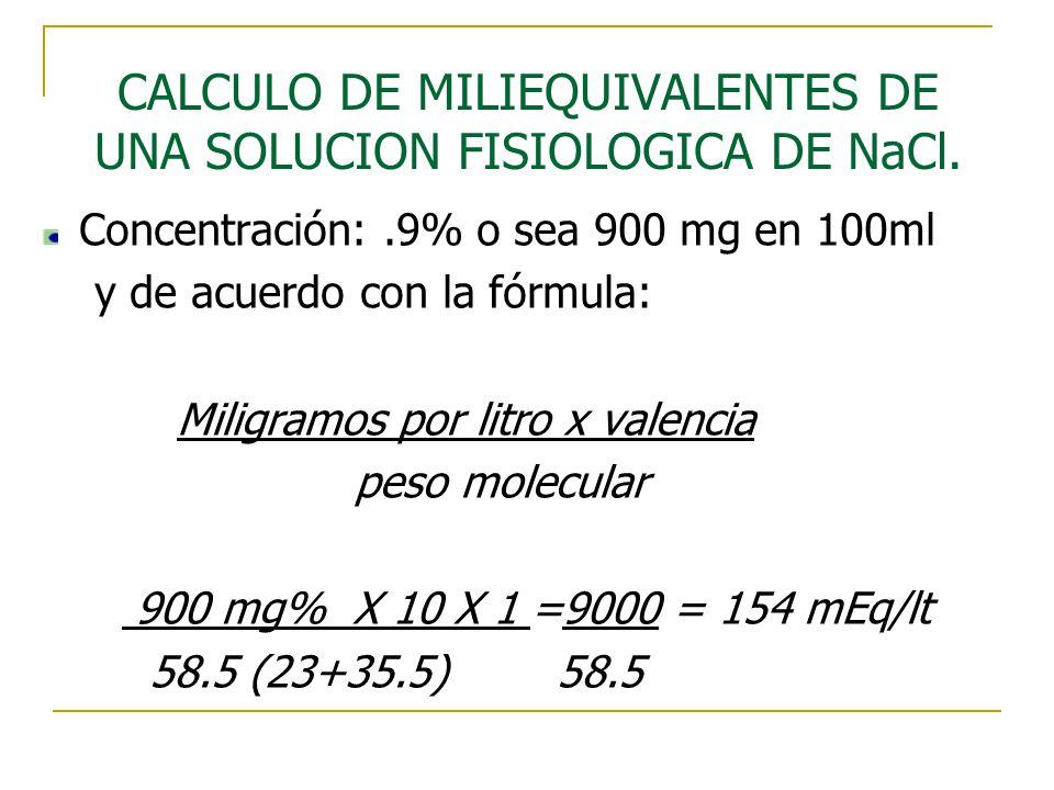 CALCULO DE MILIEQUIVALENTES DE UNA SOLUCION FISIOLOGICA DE NaCl. Concentración:.9% o sea 900 mg en 100ml y de acuerdo con la fórmula: Miligramos por l