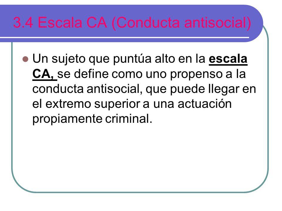 3.4 Escala CA (Conducta antisocial) Un sujeto que puntúa alto en la escala CA, se define como uno propenso a la conducta antisocial, que puede llegar en el extremo superior a una actuación propiamente criminal.