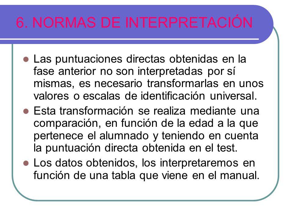 6. NORMAS DE INTERPRETACIÓN Las puntuaciones directas obtenidas en la fase anterior no son interpretadas por sí mismas, es necesario transformarlas en