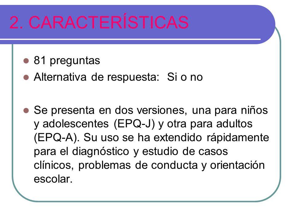 2. CARACTERÍSTICAS 81 preguntas Alternativa de respuesta: Si o no Se presenta en dos versiones, una para niños y adolescentes (EPQ-J) y otra para adul