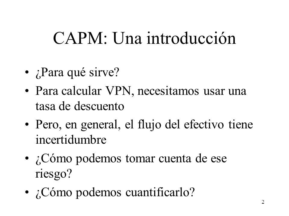 2 CAPM: Una introducción ¿Para qué sirve? Para calcular VPN, necesitamos usar una tasa de descuento Pero, en general, el flujo del efectivo tiene ince