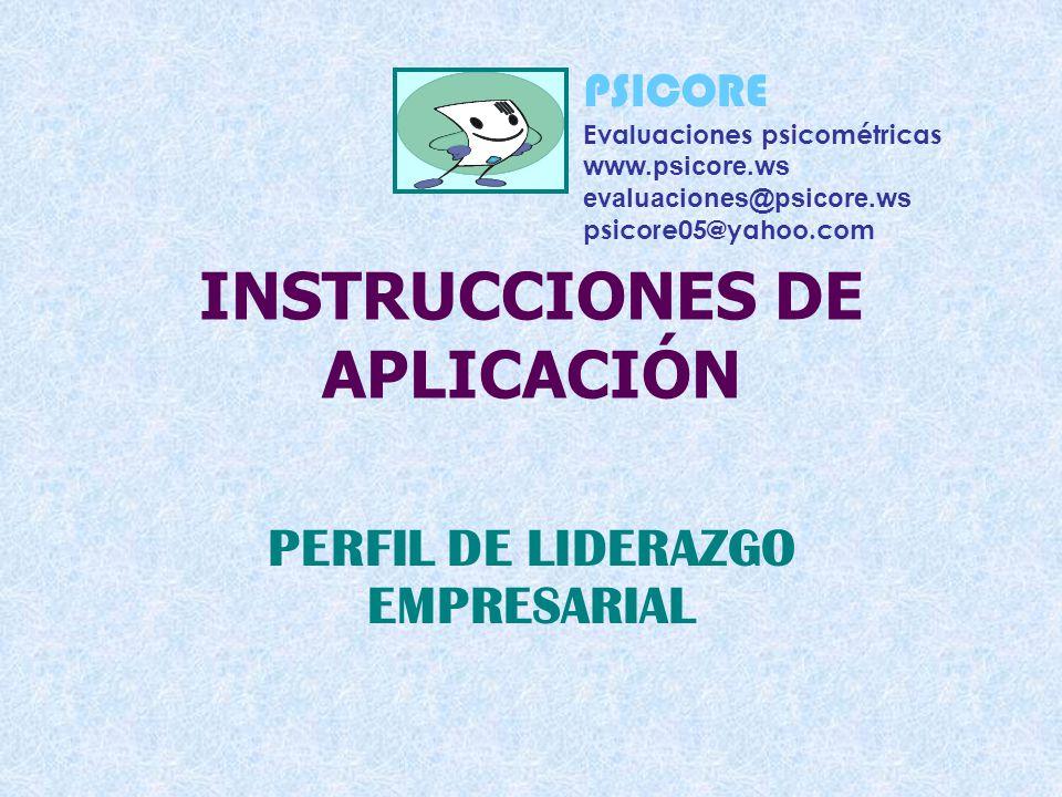 INSTRUCCIONES DE APLICACIÓN PERFIL DE LIDERAZGO EMPRESARIAL PSICORE Evaluaciones psicométricas www.psicore.ws evaluaciones@psicore.ws psicore05@yahoo.com