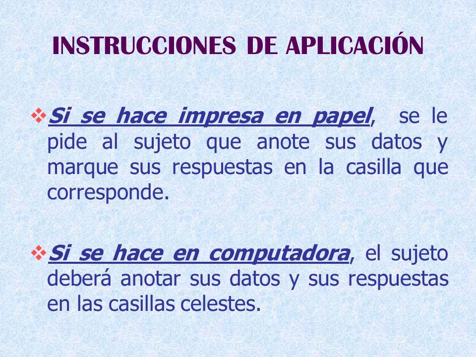 INSTRUCCIONES DE APLICACIÓN  Si se hace impresa en papel, se le pide al sujeto que anote sus datos y marque sus respuestas en la casilla que corresponde.
