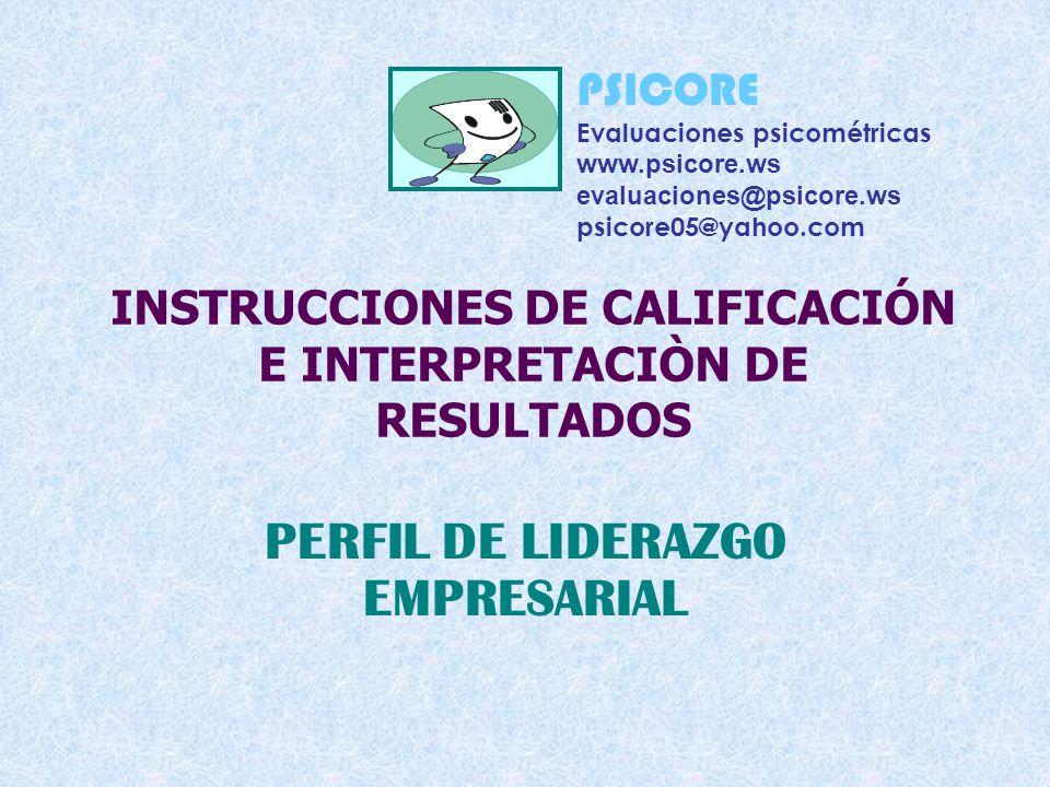 INSTRUCCIONES DE CALIFICACIÓN E INTERPRETACIÒN DE RESULTADOS PERFIL DE LIDERAZGO EMPRESARIAL PSICORE Evaluaciones psicométricas www.psicore.ws evaluaciones@psicore.ws psicore05@yahoo.com