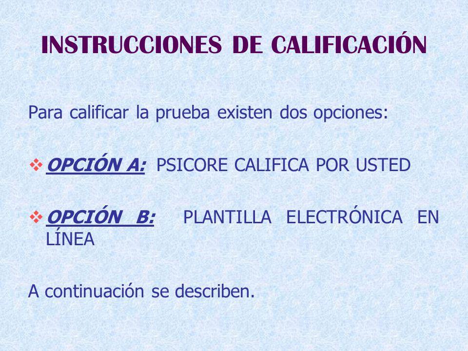 INSTRUCCIONES DE CALIFICACIÓN Para calificar la prueba existen dos opciones:  OPCIÓN A: PSICORE CALIFICA POR USTED  OPCIÓN B: PLANTILLA ELECTRÓNICA EN LÍNEA A continuación se describen.