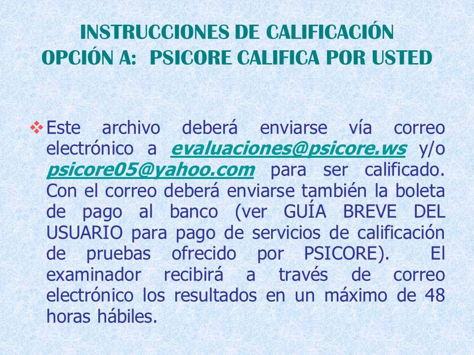 INSTRUCCIONES DE CALIFICACIÓN OPCIÓN A: PSICORE CALIFICA POR USTED  Este archivo deberá enviarse vía correo electrónico a evaluaciones@psicore.ws y/o psicore05@yahoo.com para ser calificado.
