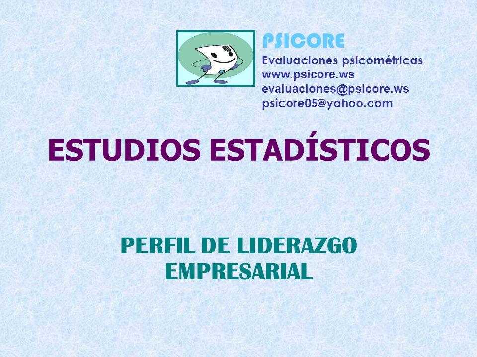 ESTUDIOS ESTADÍSTICOS PERFIL DE LIDERAZGO EMPRESARIAL PSICORE Evaluaciones psicométricas www.psicore.ws evaluaciones@psicore.ws psicore05@yahoo.com