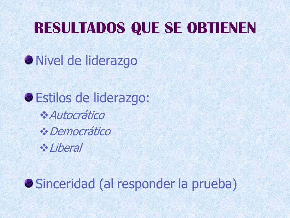 RESULTADOS QUE SE OBTIENEN Nivel de liderazgo Estilos de liderazgo:  Autocrático  Democrático  Liberal Sinceridad (al responder la prueba)