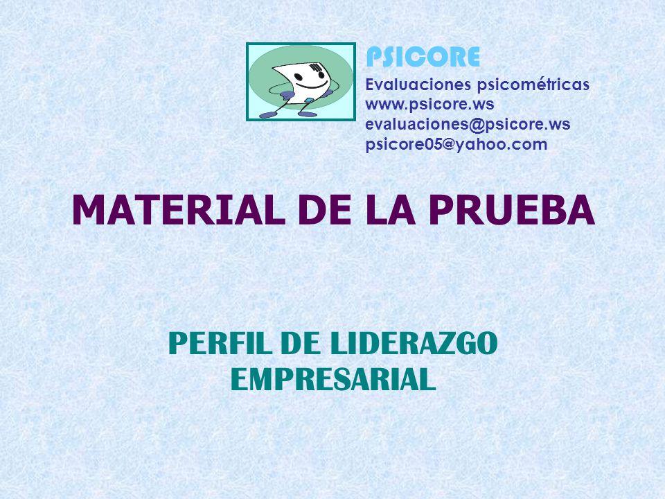 MATERIAL DE LA PRUEBA PERFIL DE LIDERAZGO EMPRESARIAL PSICORE Evaluaciones psicométricas www.psicore.ws evaluaciones@psicore.ws psicore05@yahoo.com