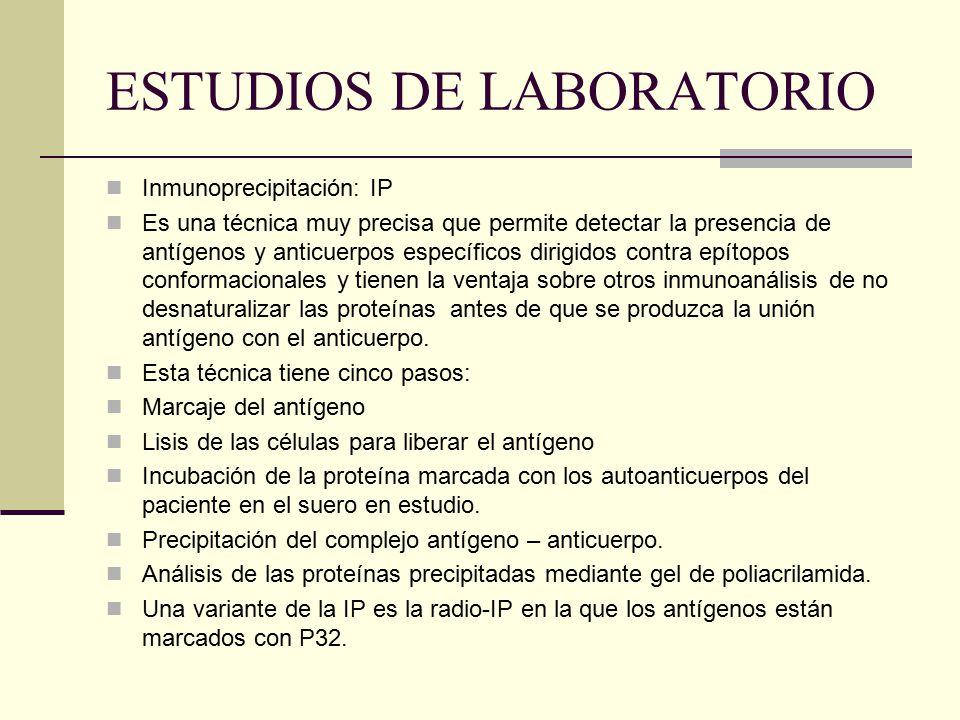ESTUDIOS DE LABORATORIO Inmunoprecipitación: IP Es una técnica muy precisa que permite detectar la presencia de antígenos y anticuerpos específicos di