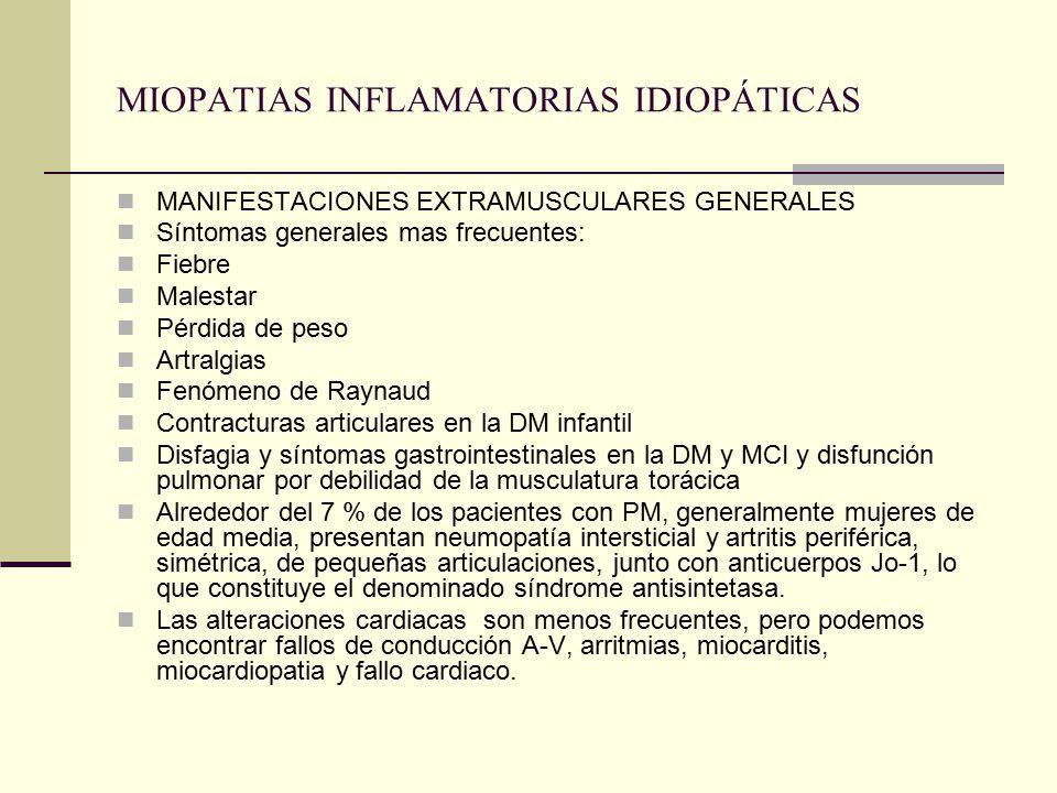 MIOPATIAS INFLAMATORIAS IDIOPÁTICAS MANIFESTACIONES EXTRAMUSCULARES GENERALES Síntomas generales mas frecuentes: Fiebre Malestar Pérdida de peso Artralgias Fenómeno de Raynaud Contracturas articulares en la DM infantil Disfagia y síntomas gastrointestinales en la DM y MCI y disfunción pulmonar por debilidad de la musculatura torácica Alrededor del 7 % de los pacientes con PM, generalmente mujeres de edad media, presentan neumopatía intersticial y artritis periférica, simétrica, de pequeñas articulaciones, junto con anticuerpos Jo-1, lo que constituye el denominado síndrome antisintetasa.