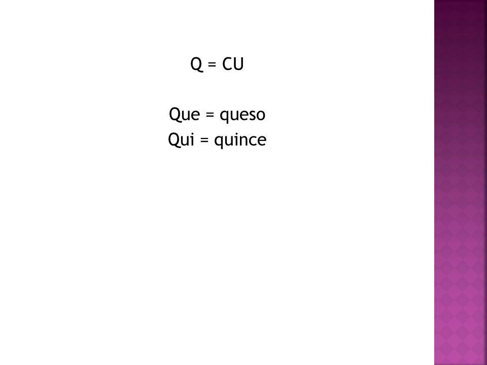 Q = CU Que = queso Qui = quince