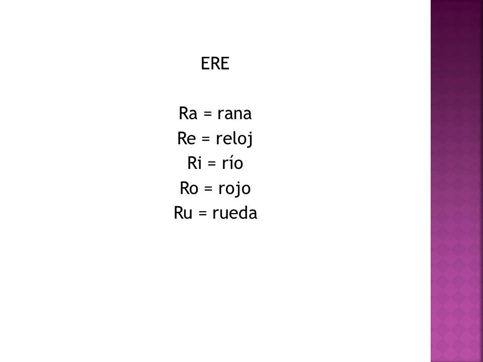 ERE Ra = rana Re = reloj Ri = río Ro = rojo Ru = rueda