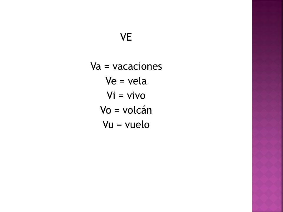 VE Va = vacaciones Ve = vela Vi = vivo Vo = volcán Vu = vuelo