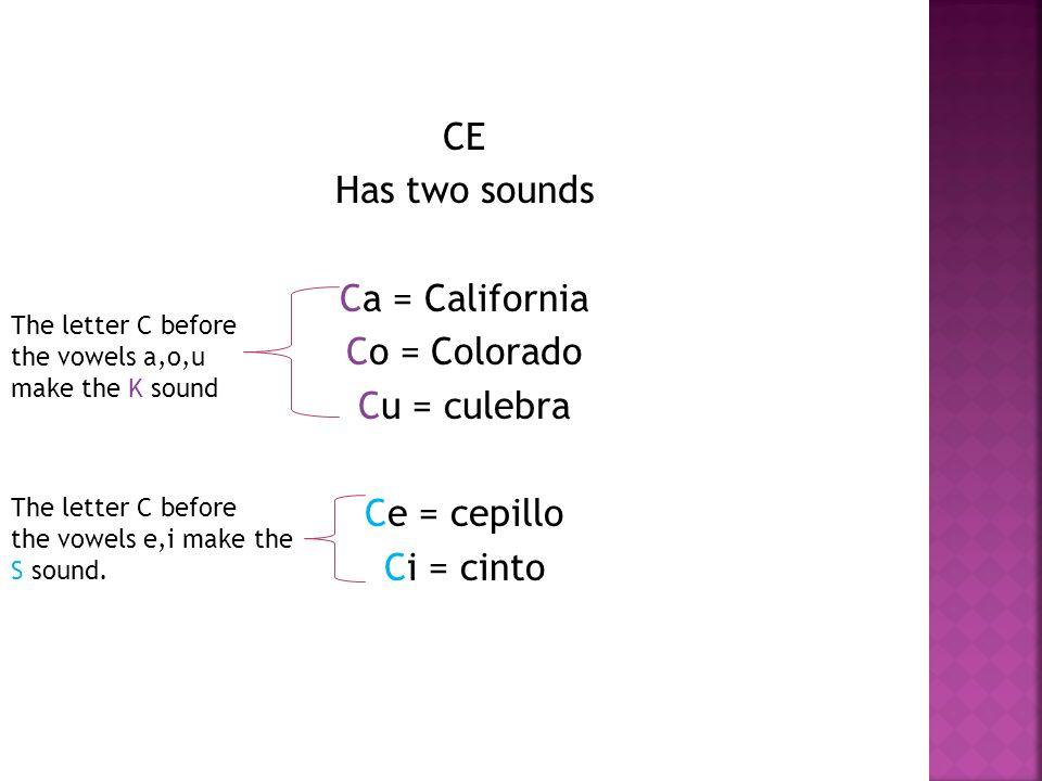 CE Has two sounds Ca = California Co = Colorado Cu = culebra Ce = cepillo Ci = cinto The letter C before the vowels a,o,u make the K sound The letter C before the vowels e,i make the S sound.