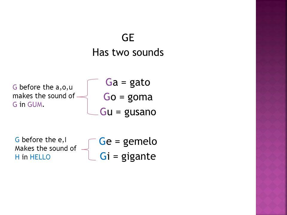 GE Has two sounds Ga = gato Go = goma Gu = gusano Ge = gemelo Gi = gigante G before the a,o,u makes the sound of G in GUM.