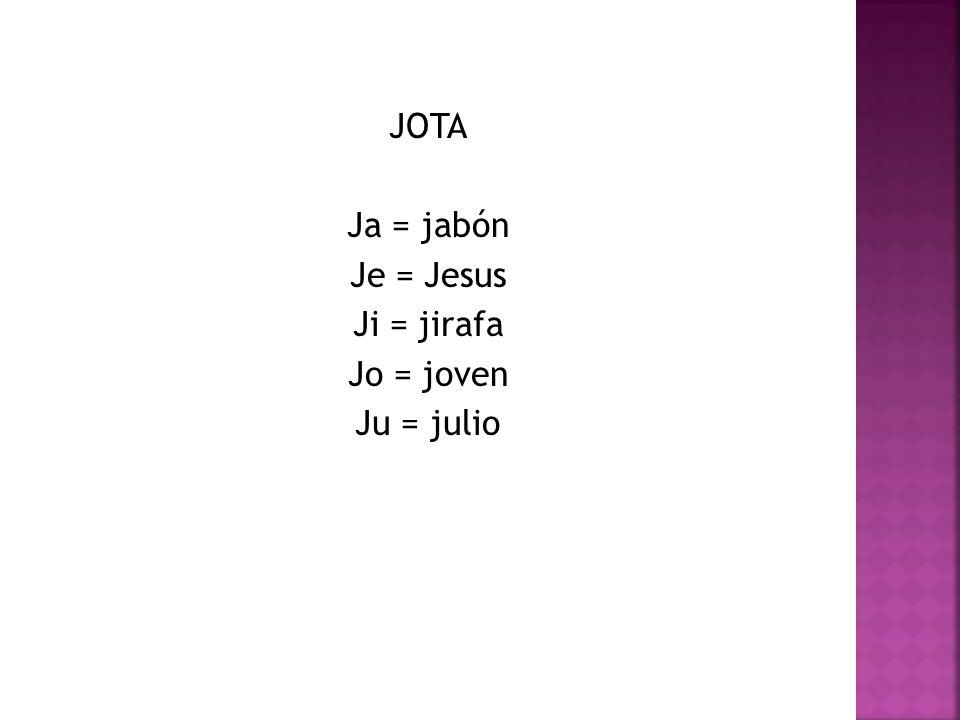 JOTA Ja = jabón Je = Jesus Ji = jirafa Jo = joven Ju = julio