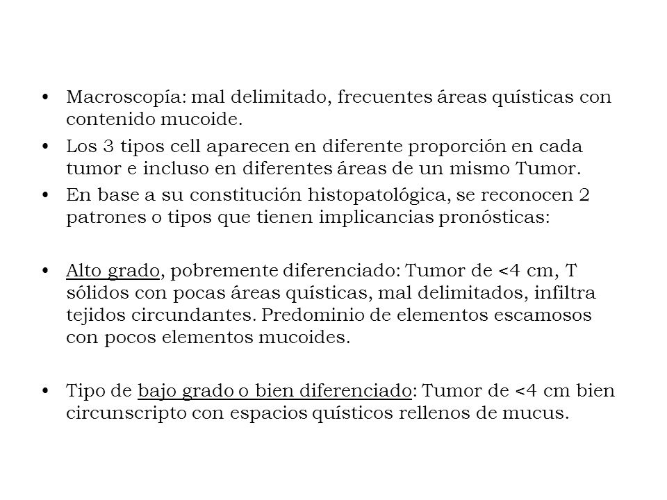 Macroscopía: mal delimitado, frecuentes áreas quísticas con contenido mucoide. Los 3 tipos cell aparecen en diferente proporción en cada tumor e inclu
