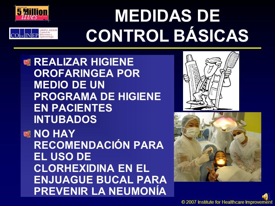 © 2007 Institute for Healthcare Improvement MEDIDAS DE CONTROL BÁSICAS REALIZAR HIGIENE OROFARINGEA POR MEDIO DE UN PROGRAMA DE HIGIENE EN PACIENTES INTUBADOS NO HAY RECOMENDACIÓN PARA EL USO DE CLORHEXIDINA EN EL ENJUAGUE BUCAL PARA PREVENIR LA NEUMONÍA