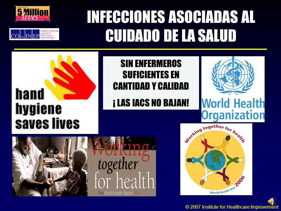 © 2007 Institute for Healthcare Improvement INFECCIONES ASOCIADAS AL CUIDADO DE LA SALUD SIN ENFERMEROS SUFICIENTES EN CANTIDAD Y CALIDAD ¡ LAS IACS NO BAJAN!