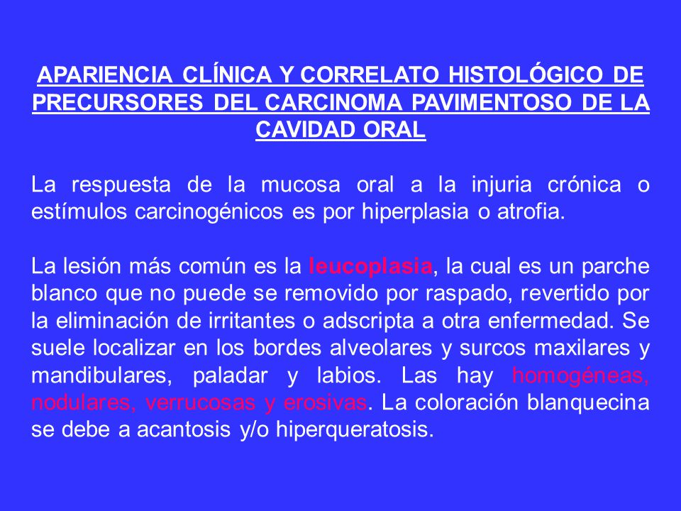 APARIENCIA CLÍNICA Y CORRELATO HISTOLÓGICO DE PRECURSORES DEL CARCINOMA PAVIMENTOSO DE LA CAVIDAD ORAL La respuesta de la mucosa oral a la injuria crónica o estímulos carcinogénicos es por hiperplasia o atrofia.