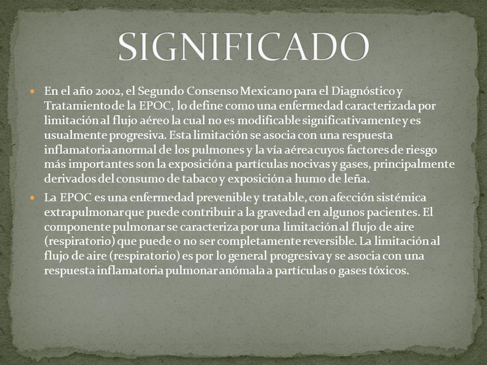 En el año 2002, el Segundo Consenso Mexicano para el Diagnóstico y Tratamiento de la EPOC, lo define como una enfermedad caracterizada por limitación al flujo aéreo la cual no es modificable significativamente y es usualmente progresiva.