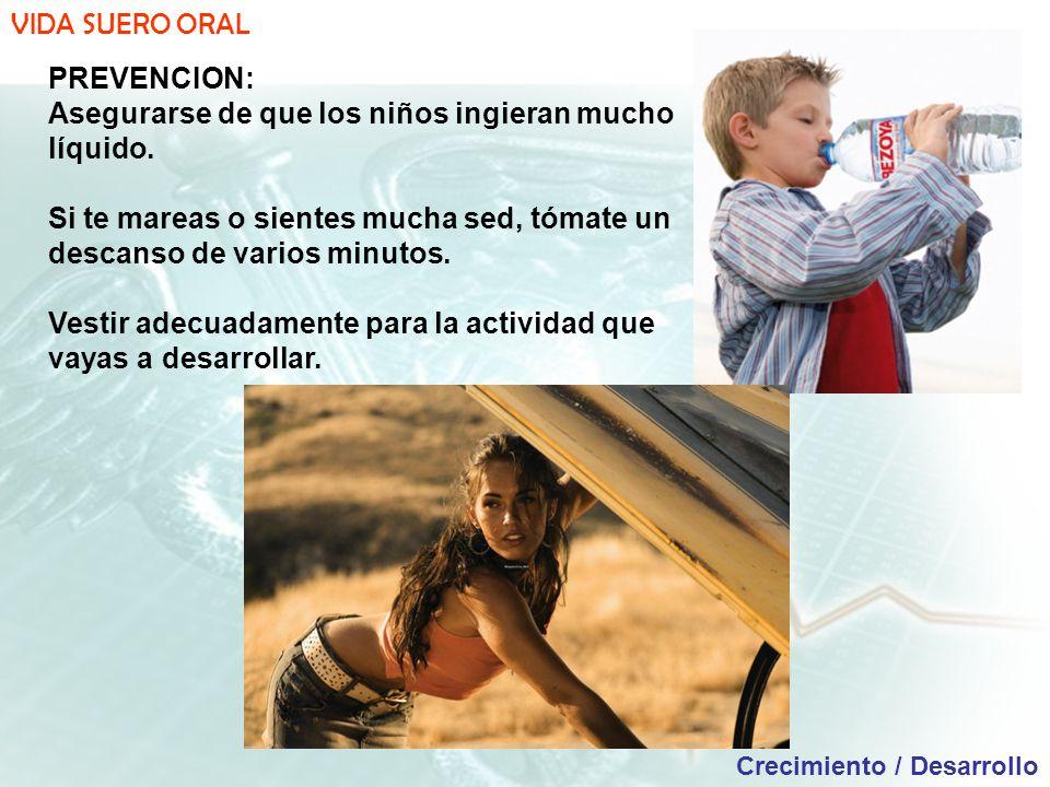 VIDA SUERO ORAL Crecimiento / Desarrollo PREVENCION: Asegurarse de que los niños ingieran mucho líquido.