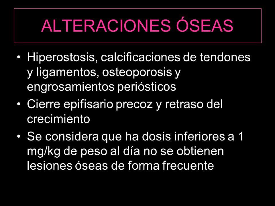 ALTERACIONES ÓSEAS Hiperostosis, calcificaciones de tendones y ligamentos, osteoporosis y engrosamientos periósticos Cierre epifisario precoz y retraso del crecimiento Se considera que ha dosis inferiores a 1 mg/kg de peso al día no se obtienen lesiones óseas de forma frecuente