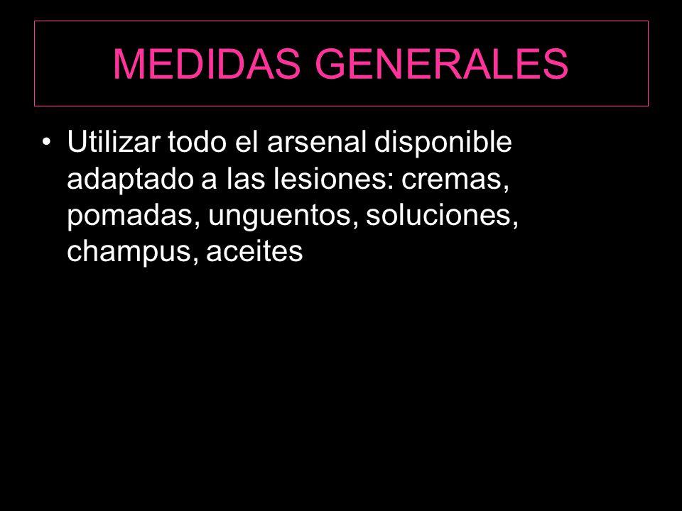 MEDIDAS GENERALES Utilizar todo el arsenal disponible adaptado a las lesiones: cremas, pomadas, unguentos, soluciones, champus, aceites