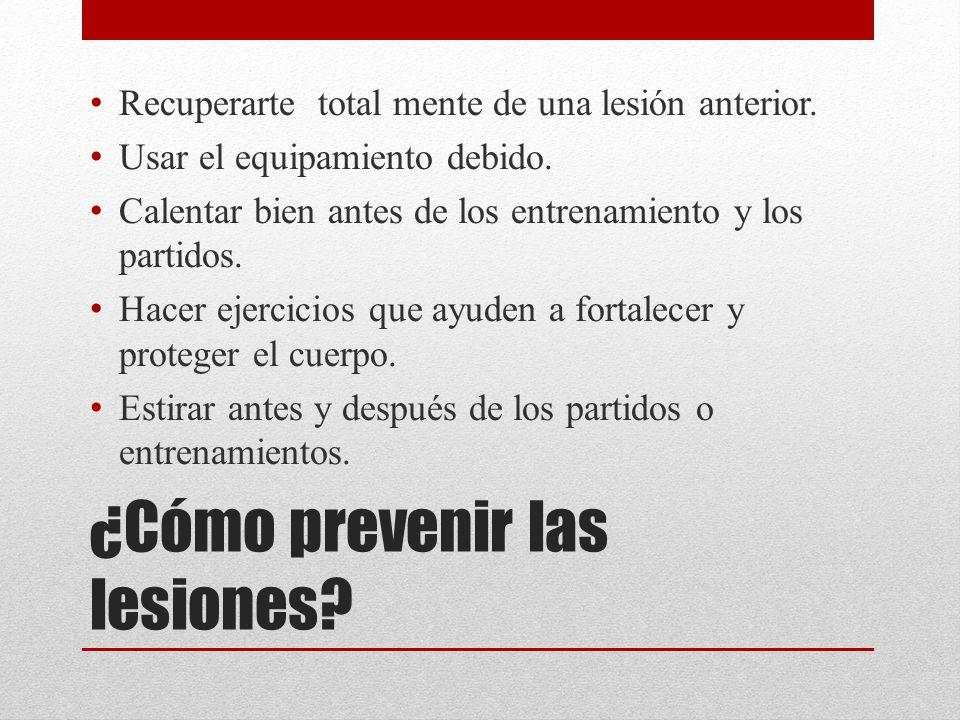 ¿Cómo prevenir las lesiones? Recuperarte total mente de una lesión anterior. Usar el equipamiento debido. Calentar bien antes de los entrenamiento y l