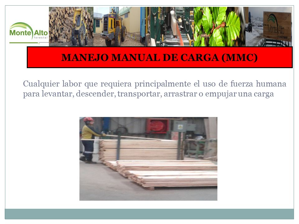MANEJO MANUAL DE CARGA (MMC) Cualquier labor que requiera principalmente el uso de fuerza humana para levantar, descender, transportar, arrastrar o empujar una carga