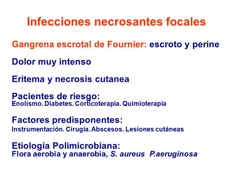 Infecciones necrosantes focales Gangrena escrotal de Fournier: escroto y perine Dolor muy intenso Eritema y necrosis cutanea Pacientes de riesgo: Enolismo.