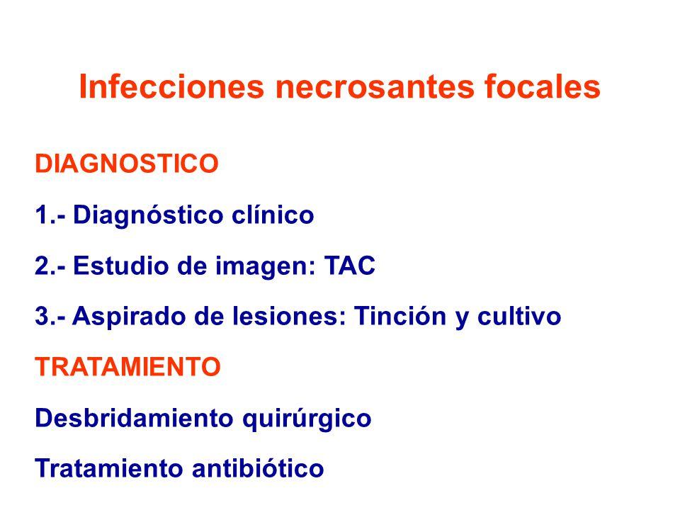 Infecciones necrosantes focales DIAGNOSTICO 1.- Diagnóstico clínico 2.- Estudio de imagen: TAC 3.- Aspirado de lesiones: Tinción y cultivo TRATAMIENTO Desbridamiento quirúrgico Tratamiento antibiótico